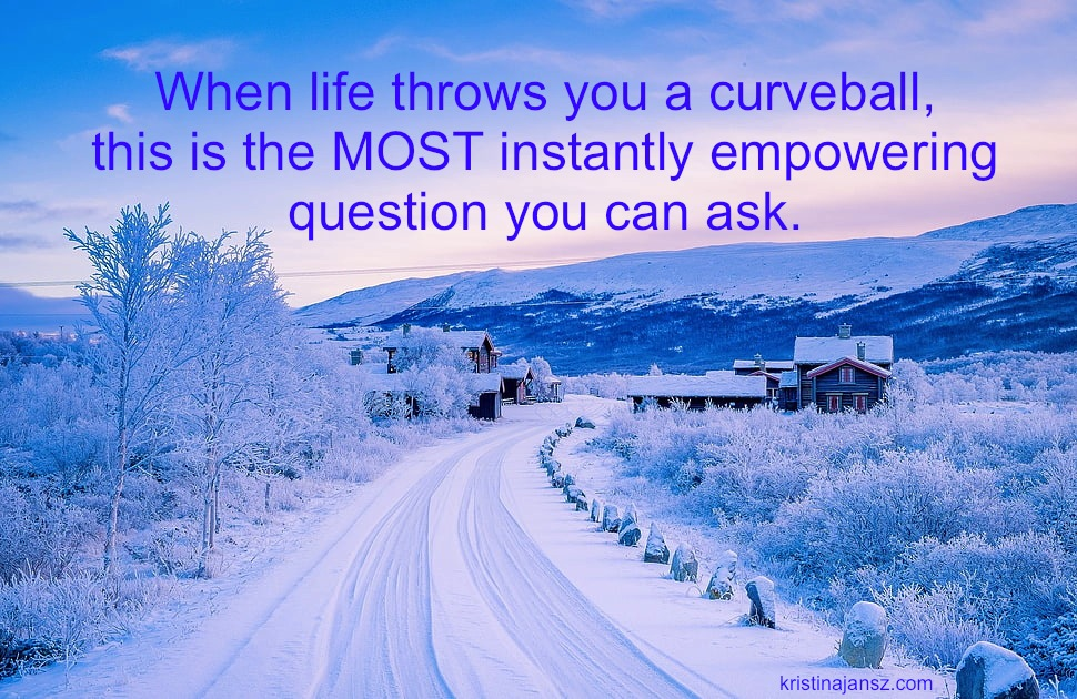 When Life throws you a curveball, this is themost instantly empowering question you can ask